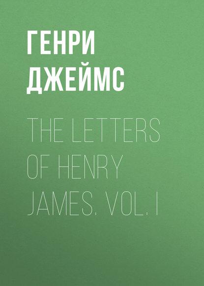 Генри Джеймс The Letters of Henry James. Vol. I жозе джеймс jose james yesterday i had the blues the music of billie holiday 2 lp