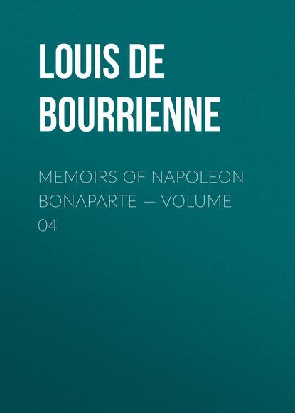 Фото - Louis de Bourrienne Memoirs of Napoleon Bonaparte — Volume 04 louis de bourrienne memoirs of napoleon bonaparte volume 10