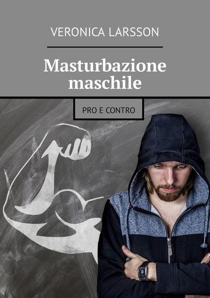 Veronica Larsson Masturbazione maschile. Pro e contro veronica larsson maestro di