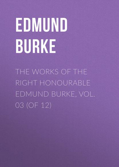 Edmund Burke The Works of the Right Honourable Edmund Burke, Vol. 03 (of 12)