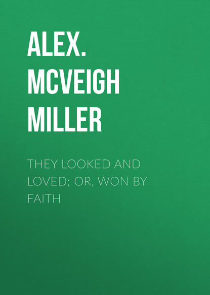 Alex. McVeigh Miller They Looked and Loved; Or, Won by Faith mrs alex mcveigh miller pretty geraldine the new york salesgirl or wedded to her choice