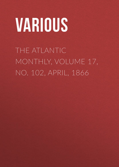 The Atlantic Monthly, Volume 17, No. 102, April, 1866