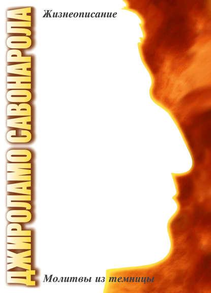 Джироламо Савонарола. Жизнеописание. Молитвы из темницы - Джироламо Савонарола