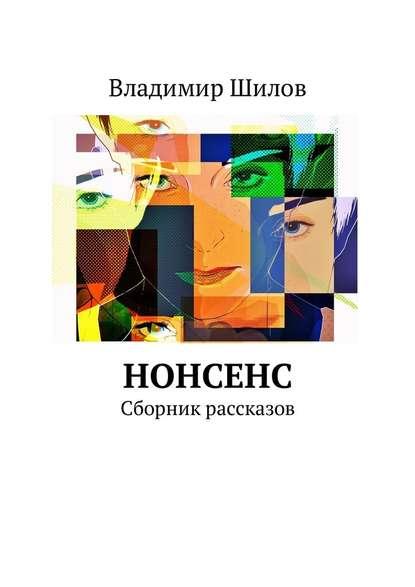 Фото - Владимир Шилов Нонсенс. Сборник рассказов владимир шилов сон разума