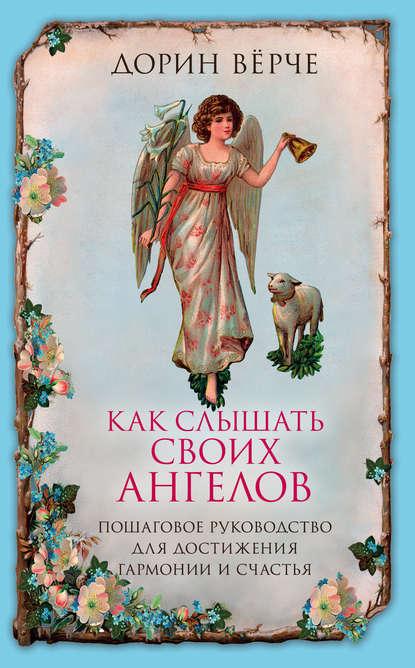 Вёрче Дорин : Как слышать своих ангелов. Пошаговое руководство для достижения гармонии и счастья
