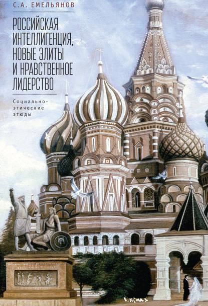С. А. Емельянов : Российская интеллигенция, новые элиты и нравственное лидерство. Социально-этические этюды