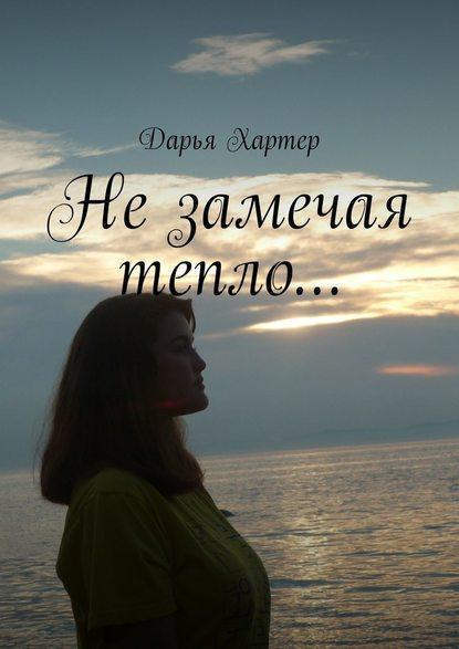 Дарья Хартер Незамечая тепло…