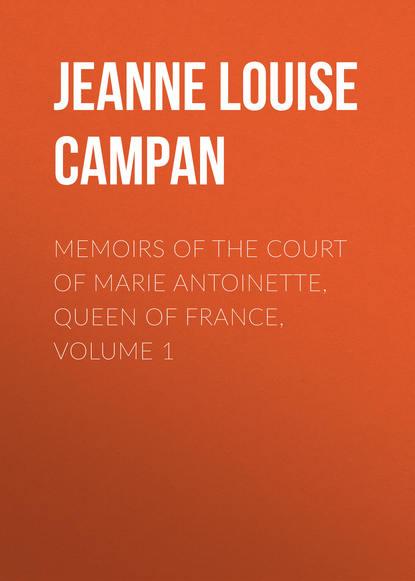 Jeanne Louise Henriette Campan Memoirs of the Court of Marie Antoinette, Queen of France, Volume 1 henriette hanke die schwagerinnen