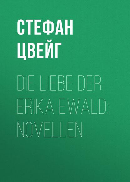 Стефан Цвейг Die Liebe der Erika Ewald стефан цвейг die welt von gestern erinnerungen eines europäers