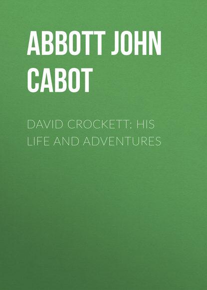 Фото - Abbott John Stevens Cabot David Crockett: His Life and Adventures abbott john stevens cabot the unfinished revolution