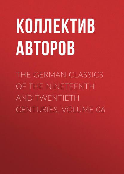 Коллектив авторов The German Classics of the Nineteenth and Twentieth Centuries, Volume 06 недорого
