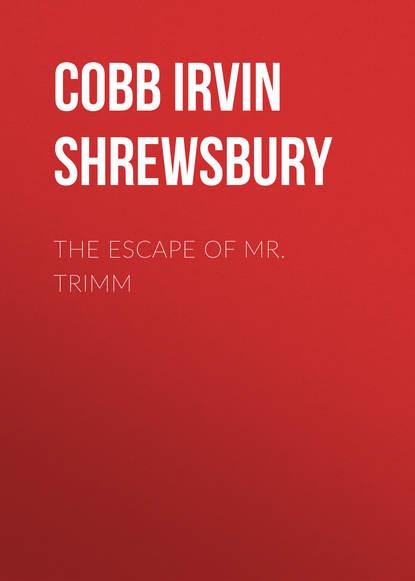 Cobb Irvin Shrewsbury The Escape of Mr. Trimm irvin s cobb roughing it de luxe