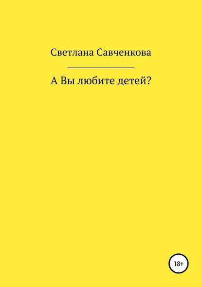 Светлана Юрьевна Савченкова А Вы любите детей?