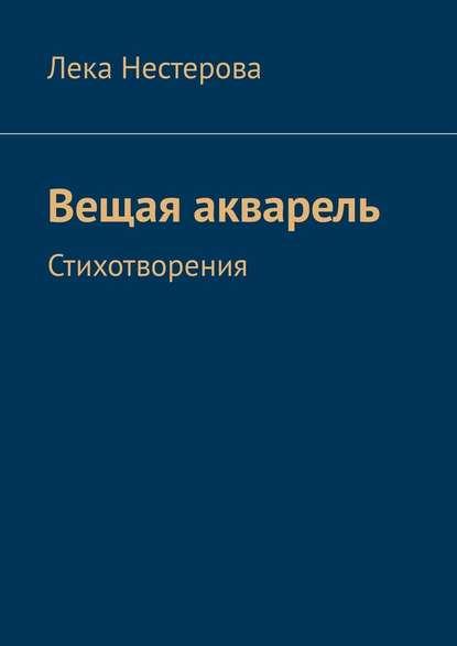 Лека Нестерова Вещая акварель. Стихотворения лека нестерова украина в огне – 2014 стихи ипроза
