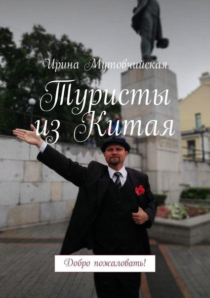 Ирина Мутовчийская Туристы изКитая. Добро пожаловать!