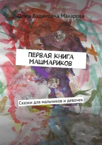 Ольга Вадимовна Макарова Первая книга машмариков. Сказки для мальчиков идевочек сказки для мальчиков