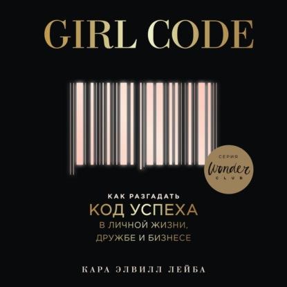 Лейба Кара Элвилл Girl Code. Как разгадать код успеха в личной жизни, дружбе и бизнесе обложка
