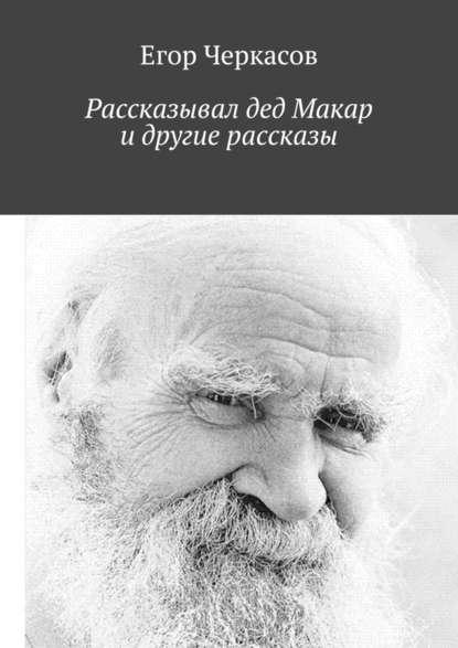 Егор Черкасов - Рассказывал дед Макар идругие рассказы