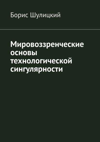 Борис Шулицкий Мировоззренческие основы технологической сингулярности римонди джорджия философские и мировоззренческие основы художественной прозы а ф лосева