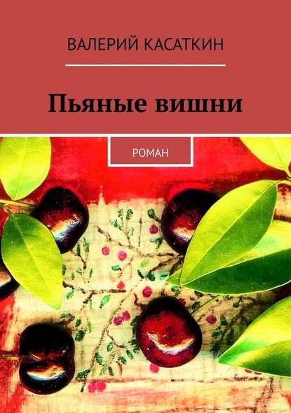 Валерий Касаткин Пьяные вишни. Роман нури с роман в четыре руки он лайн фант роман основанный на реальных событиях