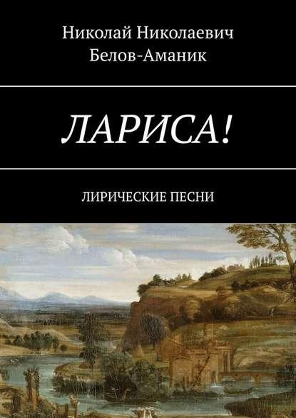 Николай Николаевич Белов-Аманик Лариса! Лирические песни