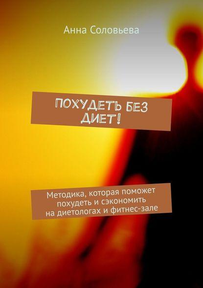 Анна Соловьева Похудеть без диет! Методика, которая поможет похудеть исэкономить надиетологах ифитнес-зале