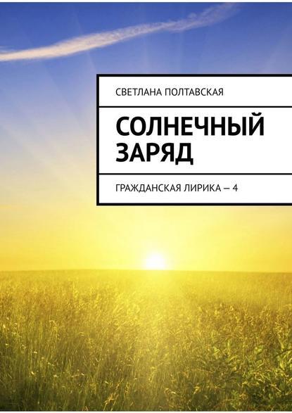 Светлана Полтавская Солнечный заряд. Гражданская лирика– 4 надо мечтать