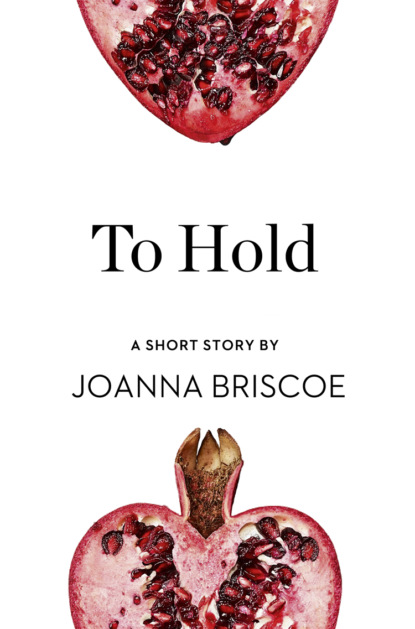 Joanna Briscoe To Hold: A Short Story from the collection, Reader, I Married Him