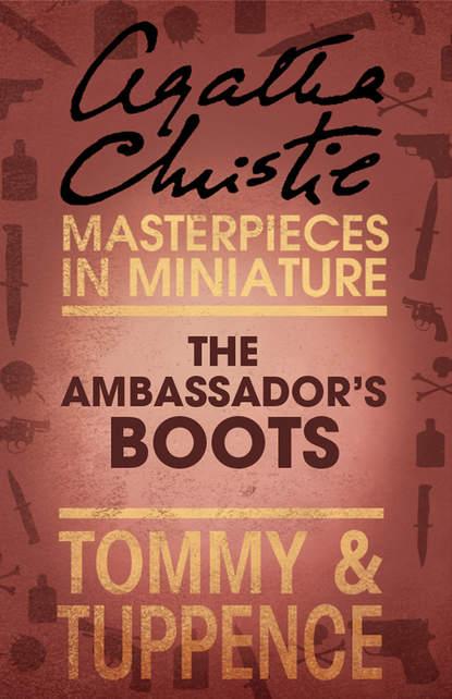 Агата Кристи The Ambassador's Boots: An Agatha Christie Short Story агата кристи agatha christie close up