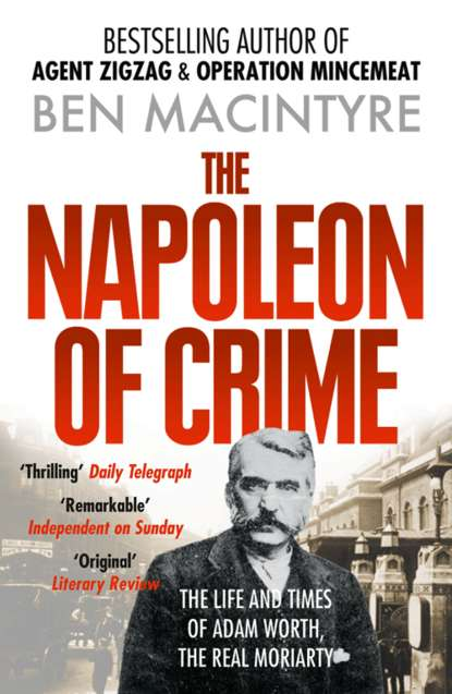 Ben Macintyre The Napoleon of Crime: The Life and Times of Adam Worth, the Real Moriarty ben macintyre the napoleon of crime the life and times of adam worth the real moriarty