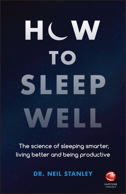 Dr. Neil Stanley How to Sleep Well. The Science of Sleeping Smarter, Living Better and Being Productive the sleep solution