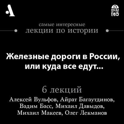 железные дороги Олег Лекманов Железные дороги в России, или куда все едут… (Лекции Arzamas)