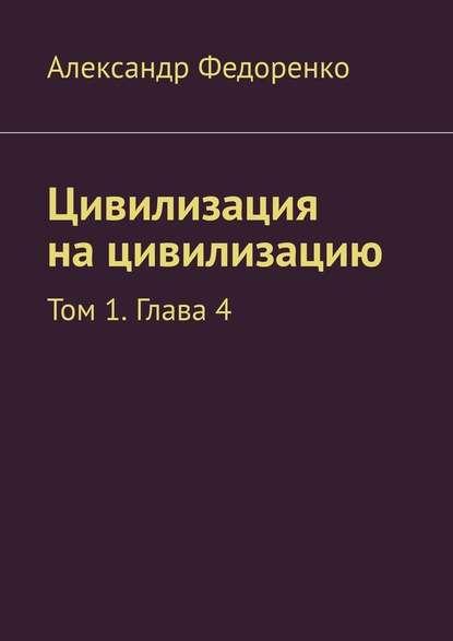 Александр Федоренко Цивилизация на цивилизацию. Том 1. Глава 4 александр федоренко цивилизация на цивилизацию