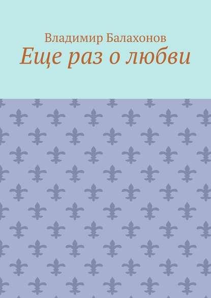 Владимир Балахонов Еще раз о любви владимир балахонов еще раз о любви