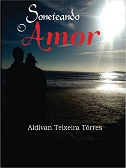 Aldivan Teixeira Torres Soneteando O Amor aldivan teixeira torres cicatrici