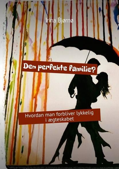 Фото - Irina Bjørnø Den perfekte familie? Hvordan man forbliver lykkelig iægteskabet du