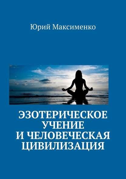Эзотерическое учение и человеческая цивилизация - Юрий Владимирович Максименко