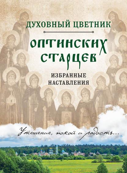 Группа авторов Духовный цветник оптинских старцев. Избранные наставления