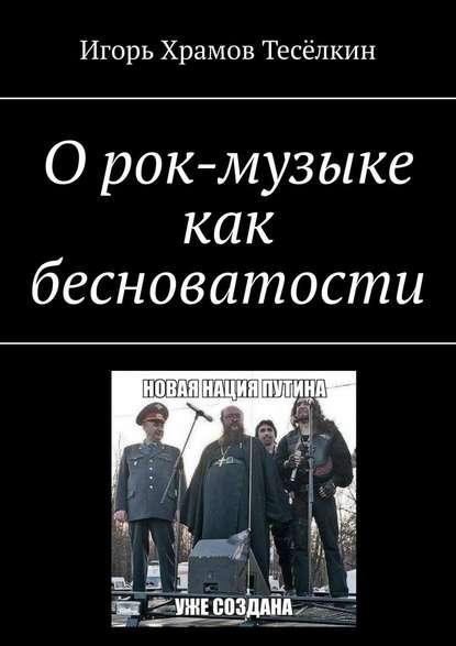 Игорь Храмов-Тесёлкин О рок-музыке как бесноватости