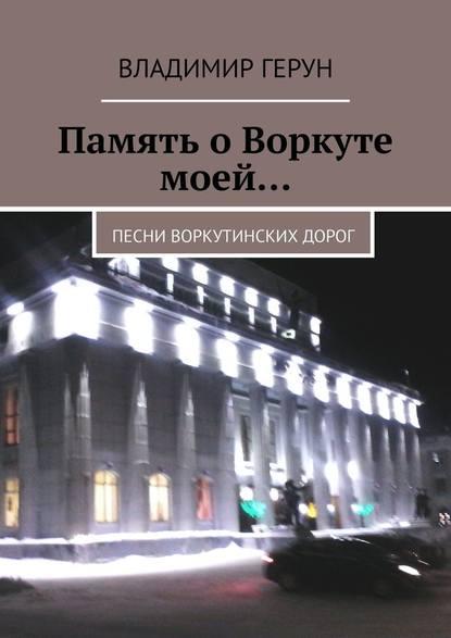 Владимир Герун Память о Воркуте моей… Песни воркутинских дорог