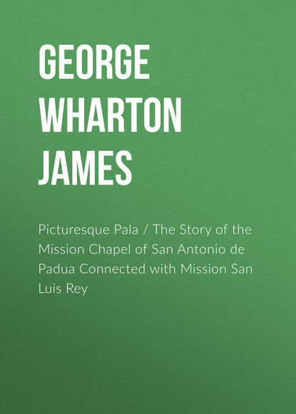 Фото - George Wharton James Picturesque Pala / The Story of the Mission Chapel of San Antonio de Padua Connected with Mission San Luis Rey james de mille the martyr of the catacombs