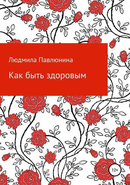 Людмила Дмитриевна Павлюнина Как быть здоровым