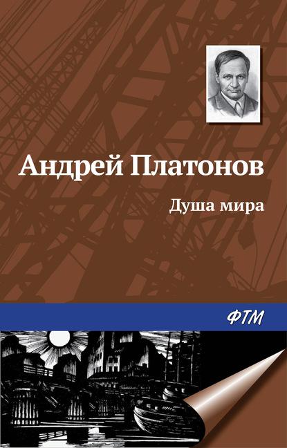 Андрей Платонов Душа мира андрей платонов душа человека – неприличное животное