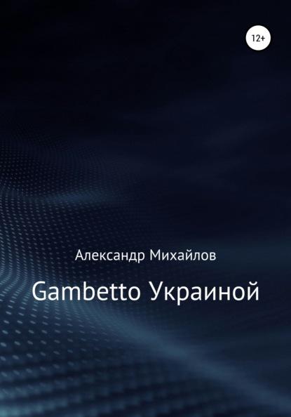 Фото - Александр Григорьевич Михайлов Gambetto Украиной александр григорьевич михайлов pax americana и россия