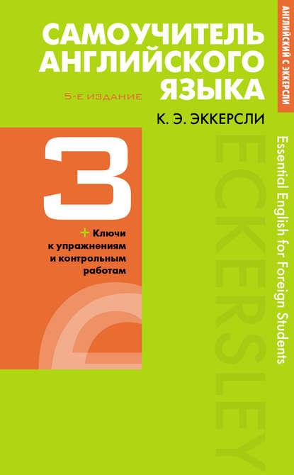 Карл Эварт Эккерсли Самоучитель английского языка с ключами и контрольными работами. Книга 3 эккерсли к самоучитель английского языка с ключами и контрольными работами книга 3