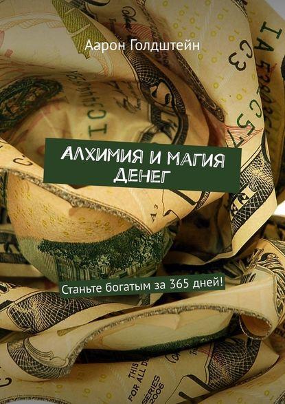 Аарон Голдштейн Алхимия имагия денег. Станьте богатым за365дней!