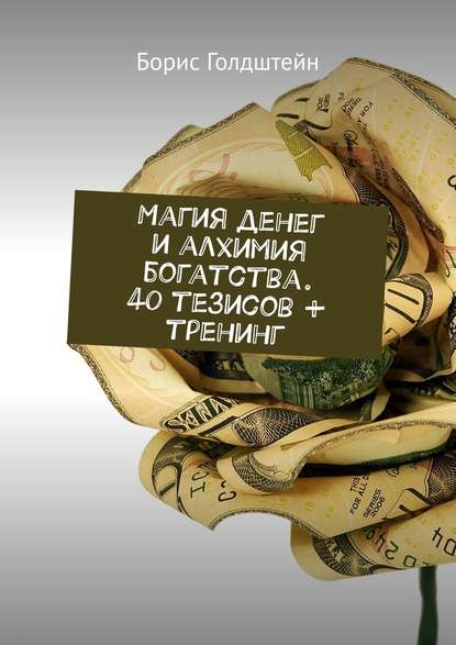 Борис Голдштейн Магия денег и алхимия богатства. 40 тезисов + тренинг