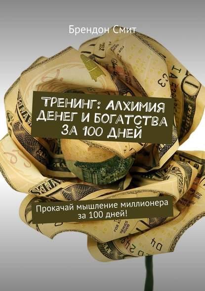 Брендон Смит Тренинг: Алхимия денег и богатства за 100 дней. Прокачай мышление миллионера за100дней! картер смит алхимия денег и богатства тренинг прокачай мышление миллионера