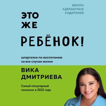 Дмитриева Виктория Дмитриевна Это же ребёнок! Школа адекватных родителей обложка