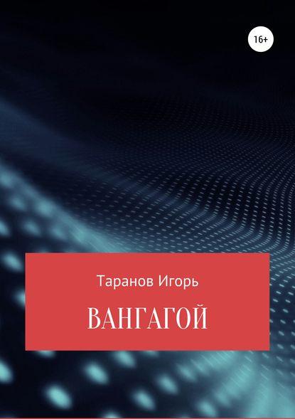 Игорь Николаевич Таранов Вангагой игорь николаевич тоневицкий удачные линии жизни